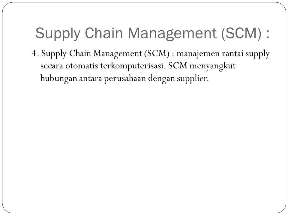 Supply Chain Management (SCM) : 4. Supply Chain Management (SCM) : manajemen rantai supply secara otomatis terkomputerisasi. SCM menyangkut hubungan a