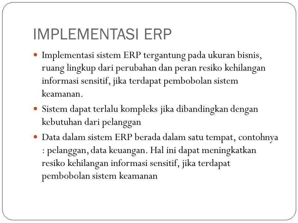 IMPLEMENTASI ERP Implementasi sistem ERP tergantung pada ukuran bisnis, ruang lingkup dari perubahan dan peran resiko kehilangan informasi sensitif, jika terdapat pembobolan sistem keamanan.