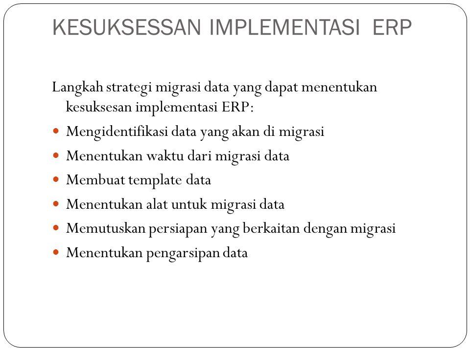 KESUKSESSAN IMPLEMENTASI ERP Langkah strategi migrasi data yang dapat menentukan kesuksesan implementasi ERP: Mengidentifikasi data yang akan di migrasi Menentukan waktu dari migrasi data Membuat template data Menentukan alat untuk migrasi data Memutuskan persiapan yang berkaitan dengan migrasi Menentukan pengarsipan data