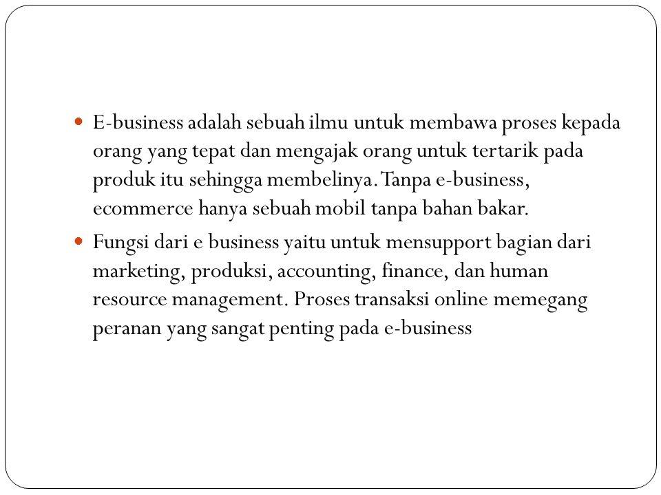 E-business adalah sebuah ilmu untuk membawa proses kepada orang yang tepat dan mengajak orang untuk tertarik pada produk itu sehingga membelinya.