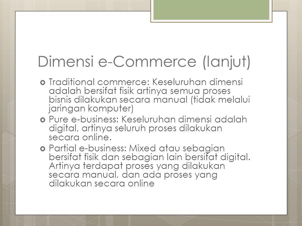 Dimensi e-Commerce (lanjut)  Traditional commerce: Keseluruhan dimensi adalah bersifat fisik artinya semua proses bisnis dilakukan secara manual (tidak melalui jaringan komputer)  Pure e-business: Keseluruhan dimensi adalah digital, artinya seluruh proses dilakukan secara online.
