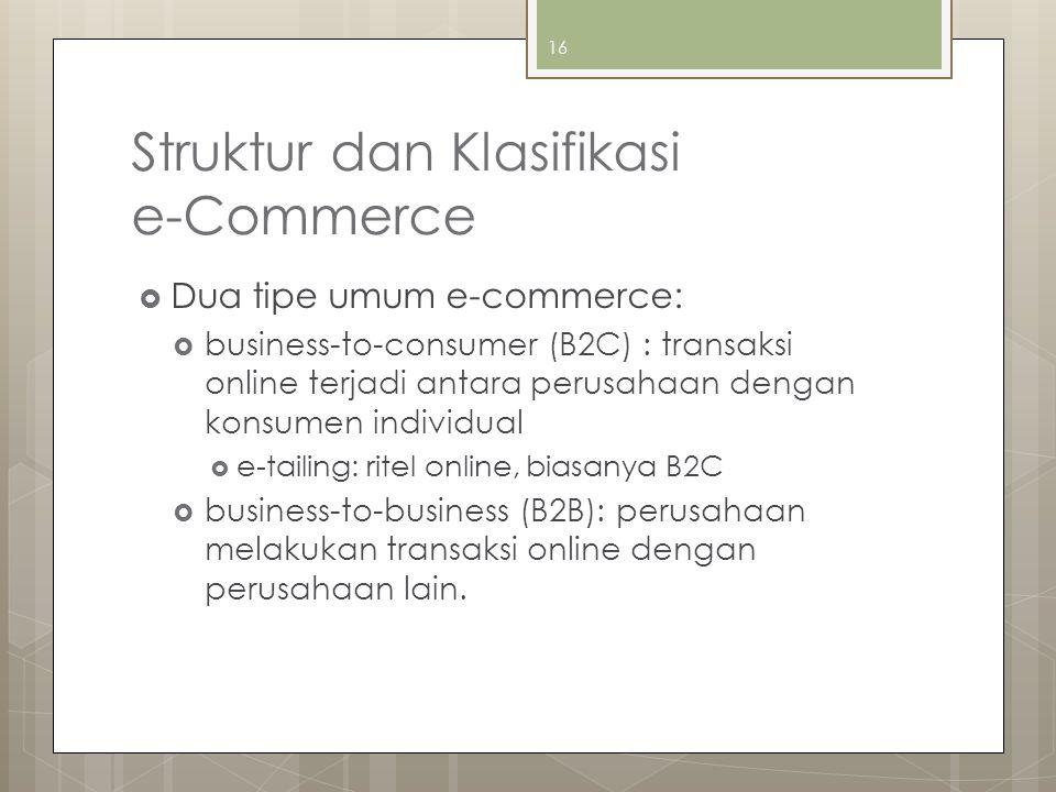 Struktur dan Klasifikasi e-Commerce  Dua tipe umum e-commerce:  business-to-consumer (B2C) : transaksi online terjadi antara perusahaan dengan konsumen individual  e-tailing: ritel online, biasanya B2C  business-to-business (B2B): perusahaan melakukan transaksi online dengan perusahaan lain.