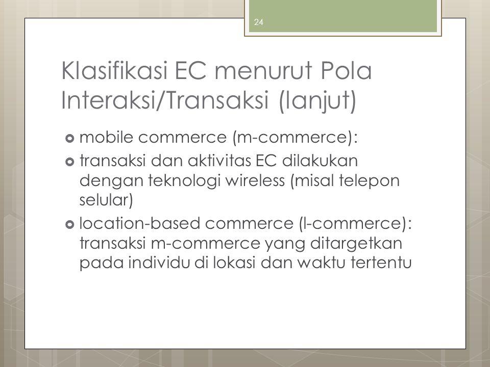Klasifikasi EC menurut Pola Interaksi/Transaksi (lanjut)  mobile commerce (m-commerce):  transaksi dan aktivitas EC dilakukan dengan teknologi wireless (misal telepon selular)  location-based commerce (l-commerce): transaksi m-commerce yang ditargetkan pada individu di lokasi dan waktu tertentu 24