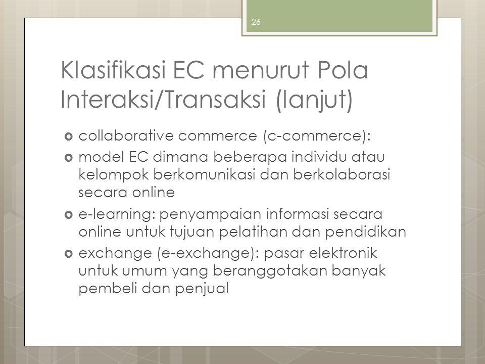 Klasifikasi EC menurut Pola Interaksi/Transaksi (lanjut)  collaborative commerce (c-commerce):  model EC dimana beberapa individu atau kelompok berkomunikasi dan berkolaborasi secara online  e-learning: penyampaian informasi secara online untuk tujuan pelatihan dan pendidikan  exchange (e-exchange): pasar elektronik untuk umum yang beranggotakan banyak pembeli dan penjual 26