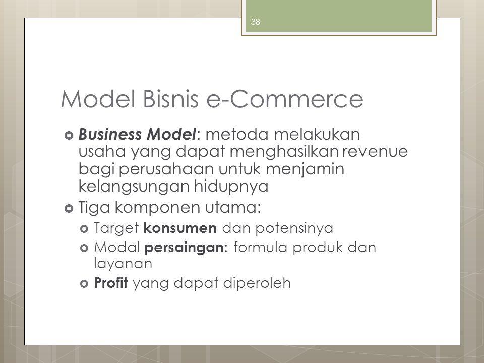 38 Model Bisnis e-Commerce  Business Model : metoda melakukan usaha yang dapat menghasilkan revenue bagi perusahaan untuk menjamin kelangsungan hidupnya  Tiga komponen utama:  Target konsumen dan potensinya  Modal persaingan : formula produk dan layanan  Profit yang dapat diperoleh
