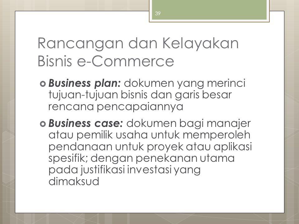 39 Rancangan dan Kelayakan Bisnis e-Commerce  Business plan: dokumen yang merinci tujuan-tujuan bisnis dan garis besar rencana pencapaiannya  Busine