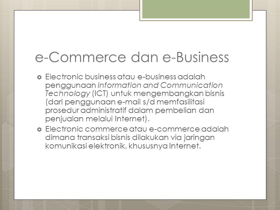 e-Commerce dan e-Business  Electronic business atau e-business adalah penggunaan Information and Communication Technology (ICT) untuk mengembangkan bisnis (dari penggunaan e-mail s/d memfasilitasi prosedur administratif dalam pembelian dan penjualan melalui Internet).