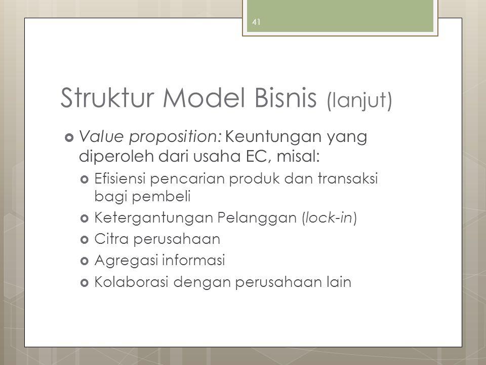 41 Struktur Model Bisnis (lanjut)  Value proposition: Keuntungan yang diperoleh dari usaha EC, misal:  Efisiensi pencarian produk dan transaksi bagi pembeli  Ketergantungan Pelanggan (lock-in)  Citra perusahaan  Agregasi informasi  Kolaborasi dengan perusahaan lain