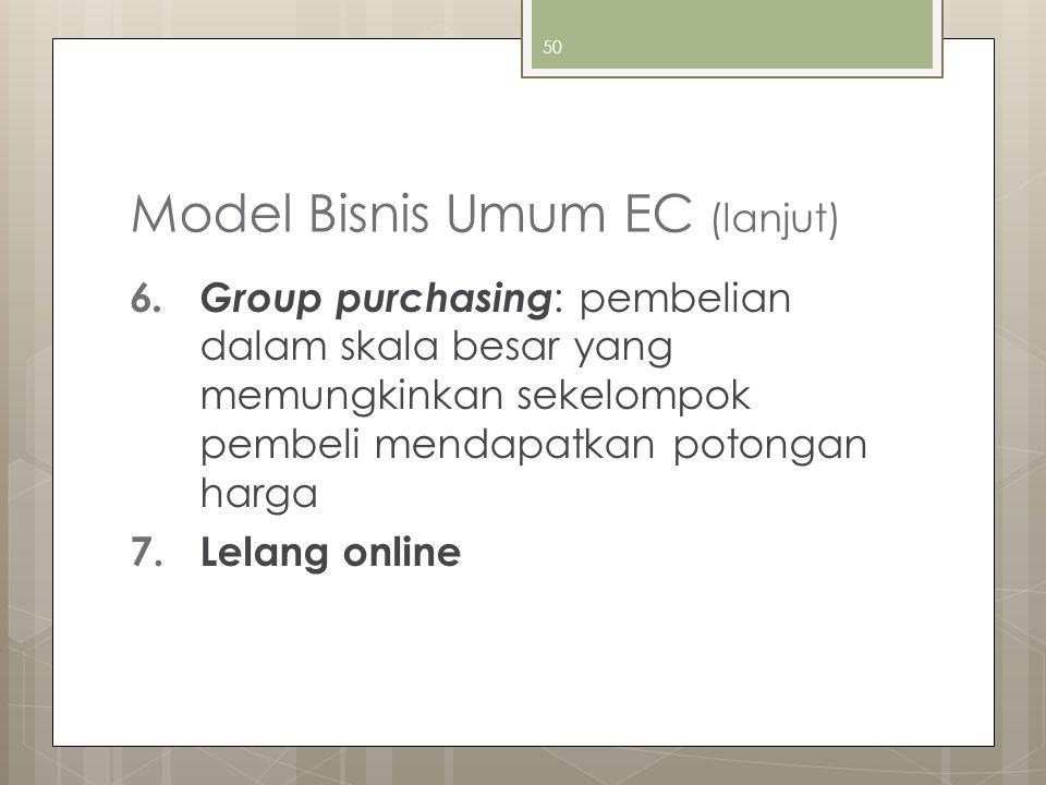 50 Model Bisnis Umum EC (lanjut) 6. Group purchasing : pembelian dalam skala besar yang memungkinkan sekelompok pembeli mendapatkan potongan harga 7.L