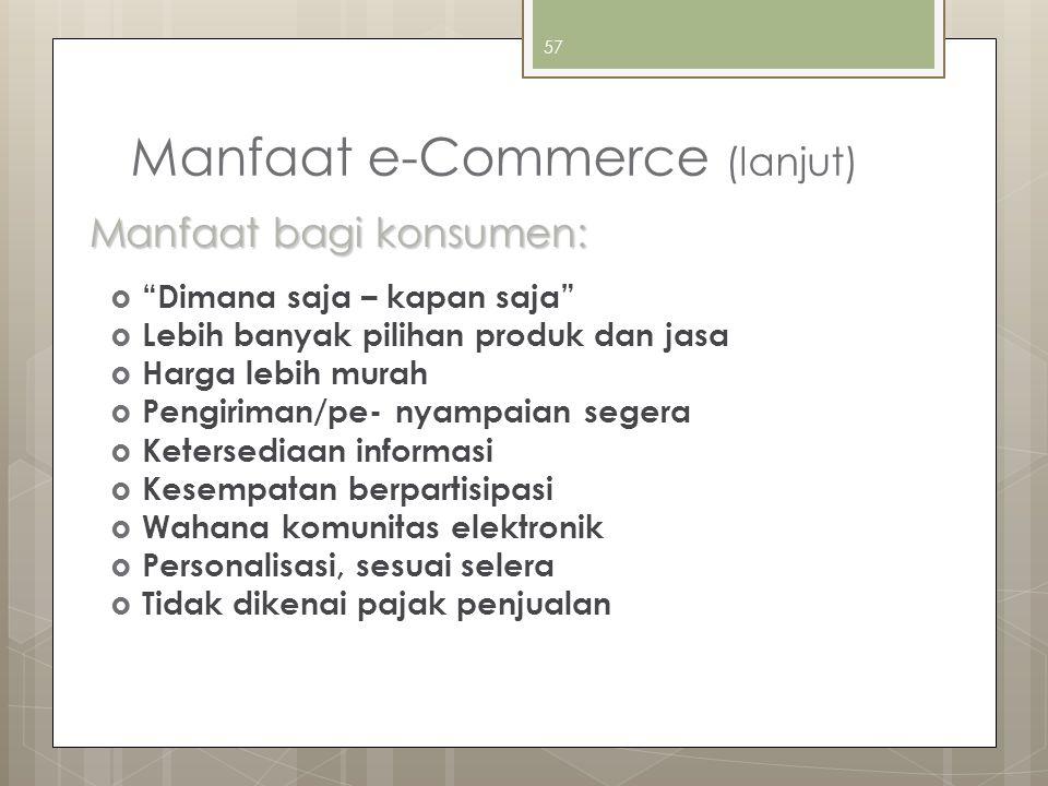 """57 Manfaat e-Commerce (lanjut)  """"Dimana saja – kapan saja""""  Lebih banyak pilihan produk dan jasa  Harga lebih murah  Pengiriman/pe- nyampaian sege"""