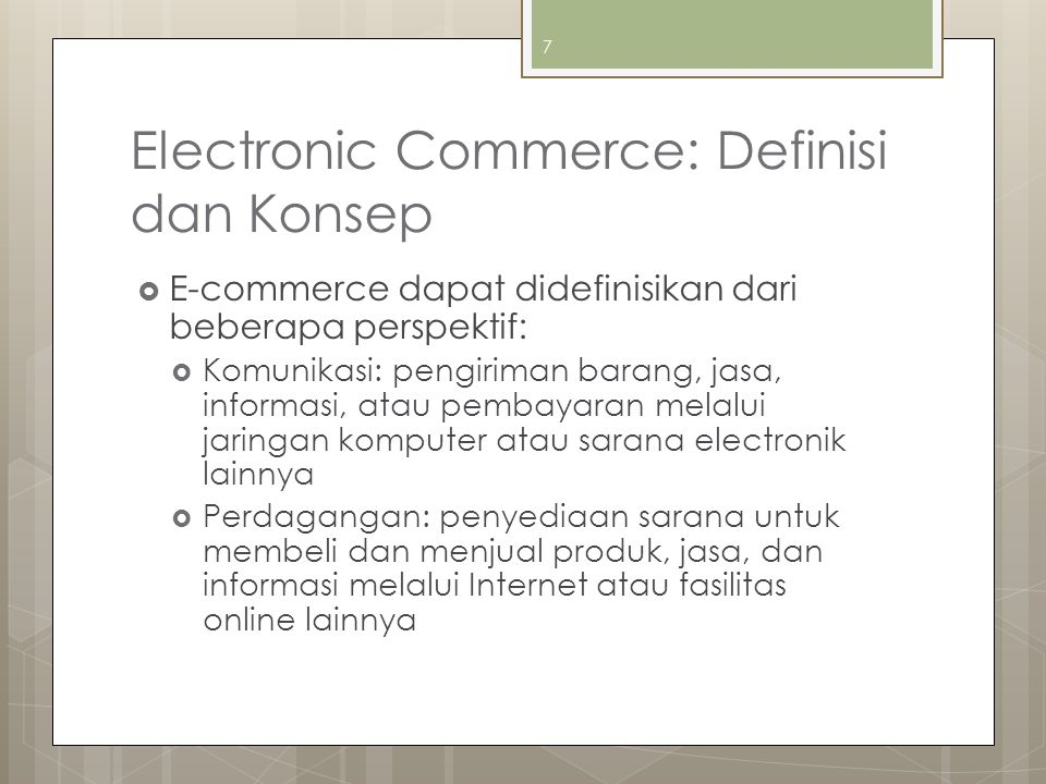 Electronic Commerce: Definisi dan Konsep (lanjut)  Proses Bisnis: menjalankan proses bisnis secara elektronik melalui jaringan elektronik, menggantikan proses bisnis fisik dengan informasi  Layanan: cara bagi pemerintah, perusahaan, konsumen, dan manajemen untuk memangkas biaya pelayanan/operasi sekaligus meningkatkan mutu dan kecepatan layanan bagi konsumen 8