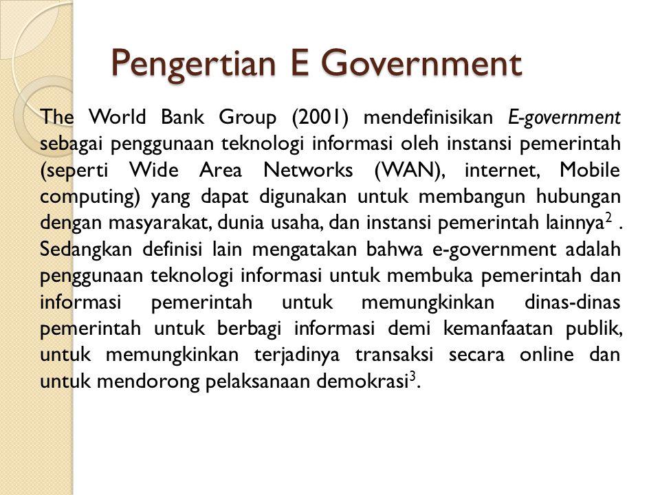 Pengertian E Government The World Bank Group (2001) mendefinisikan E-government sebagai penggunaan teknologi informasi oleh instansi pemerintah (seper