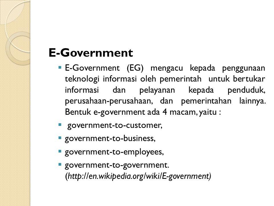 E-Government  E-Government (EG) mengacu kepada penggunaan teknologi informasi oleh pemerintah untuk bertukar informasi dan pelayanan kepada penduduk,