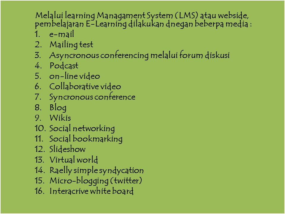 Melalui learning Managament System (LMS) atau webside, pembelajaran E-Learning dilakukan dnegan beberpa media : 1.e-mail 2.Mailing test 3.Asyncronous conferencing melalui forum diskusi 4.Podcast 5.on-line video 6.Collaborative video 7.Syncronous conference 8.Blog 9.Wikis 10.Social networking 11.Social bookmarking 12.Slideshow 13.Virtual world 14.Raelly simple syndycation 15.Micro-blogging (twitter) 16.Interacrive white board Melalui learning Managament System (LMS) atau webside, pembelajaran E-Learning dilakukan dnegan beberpa media : 1.e-mail 2.Mailing test 3.Asyncronous conferencing melalui forum diskusi 4.Podcast 5.on-line video 6.Collaborative video 7.Syncronous conference 8.Blog 9.Wikis 10.Social networking 11.Social bookmarking 12.Slideshow 13.Virtual world 14.Raelly simple syndycation 15.Micro-blogging (twitter) 16.Interacrive white board