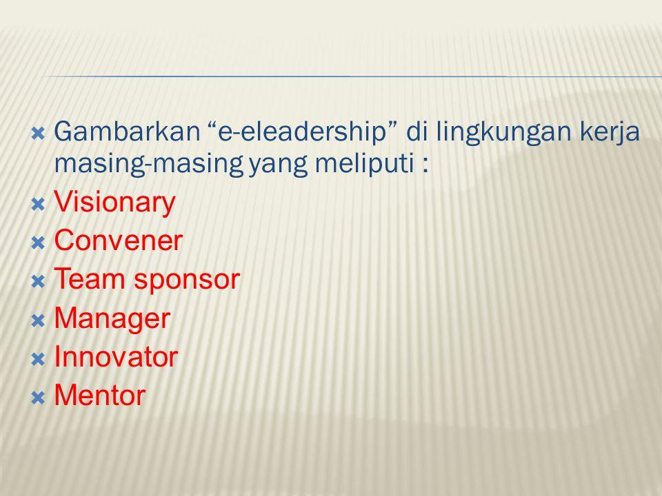 """ Gambarkan """"e-eleadership"""" di lingkungan kerja masing-masing yang meliputi :  Visionary  Convener  Team sponsor  Manager  Innovator  Mentor"""