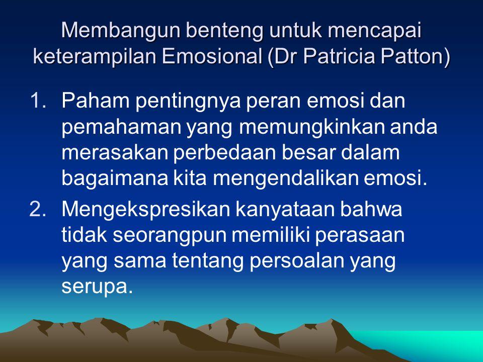 Membangun benteng untuk mencapai keterampilan Emosional (Dr Patricia Patton) 1.Paham pentingnya peran emosi dan pemahaman yang memungkinkan anda merasakan perbedaan besar dalam bagaimana kita mengendalikan emosi.