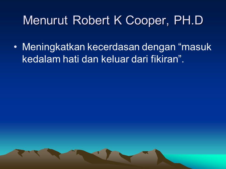 Menurut Robert K Cooper, PH.D Meningkatkan kecerdasan dengan masuk kedalam hati dan keluar dari fikiran .
