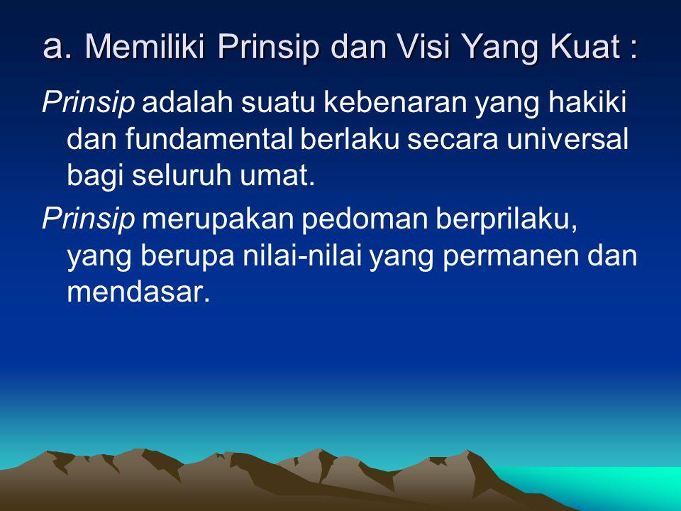 a. Memiliki Prinsip dan Visi Yang Kuat : Prinsip adalah suatu kebenaran yang hakiki dan fundamental berlaku secara universal bagi seluruh umat. Prinsi