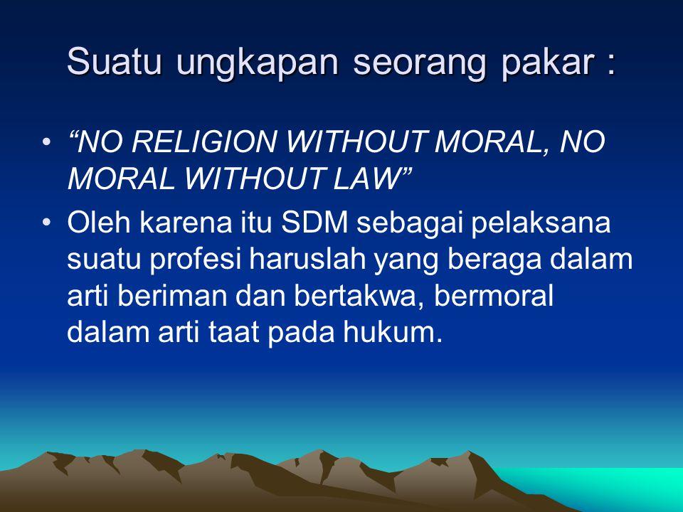 Suatu ungkapan seorang pakar : NO RELIGION WITHOUT MORAL, NO MORAL WITHOUT LAW Oleh karena itu SDM sebagai pelaksana suatu profesi haruslah yang beraga dalam arti beriman dan bertakwa, bermoral dalam arti taat pada hukum.
