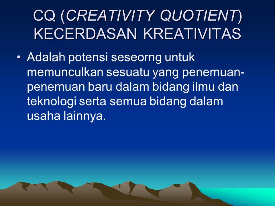 CQ (CREATIVITY QUOTIENT) KECERDASAN KREATIVITAS Adalah potensi seseorng untuk memunculkan sesuatu yang penemuan- penemuan baru dalam bidang ilmu dan teknologi serta semua bidang dalam usaha lainnya.