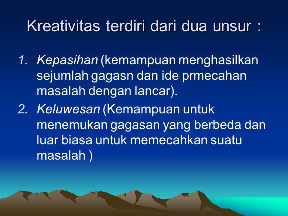 Kreativitas terdiri dari dua unsur : 1.Kepasihan (kemampuan menghasilkan sejumlah gagasn dan ide prmecahan masalah dengan lancar).
