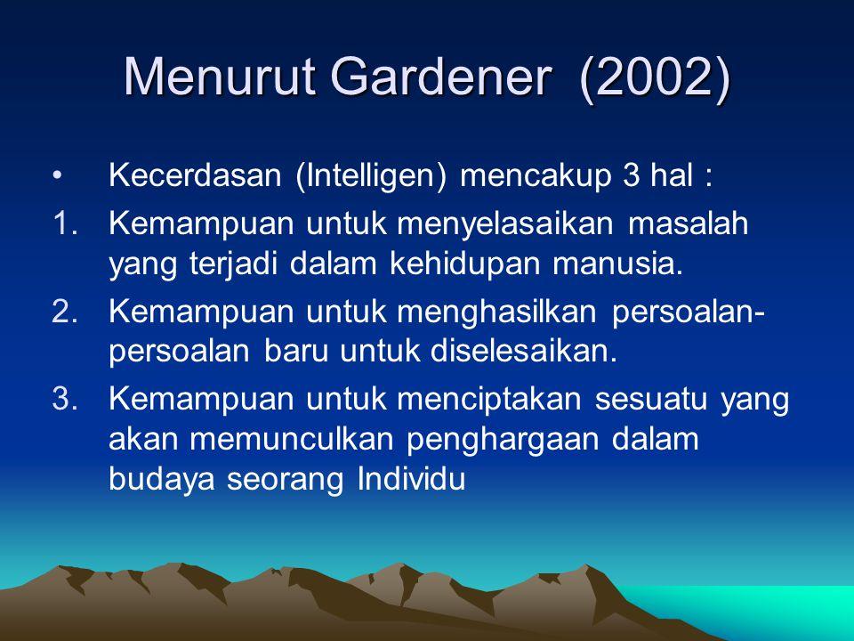 Menurut Gardener (2002) Kecerdasan (Intelligen) mencakup 3 hal : 1.Kemampuan untuk menyelasaikan masalah yang terjadi dalam kehidupan manusia.