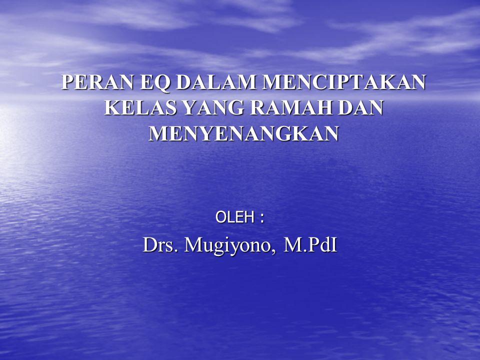PERAN EQ DALAM MENCIPTAKAN KELAS YANG RAMAH DAN MENYENANGKAN OLEH : Drs. Mugiyono, M.PdI