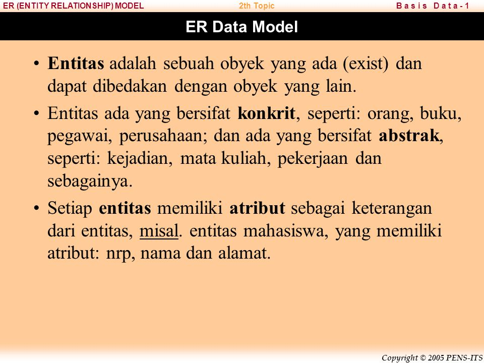 Copyright © 2005 PENS-ITS B a s i s D a t a - 1ER (ENTITY RELATIONSHIP) MODEL2th Topic ER Data Model Pemodelan sistem dengan ER Data Model (ER Diagram