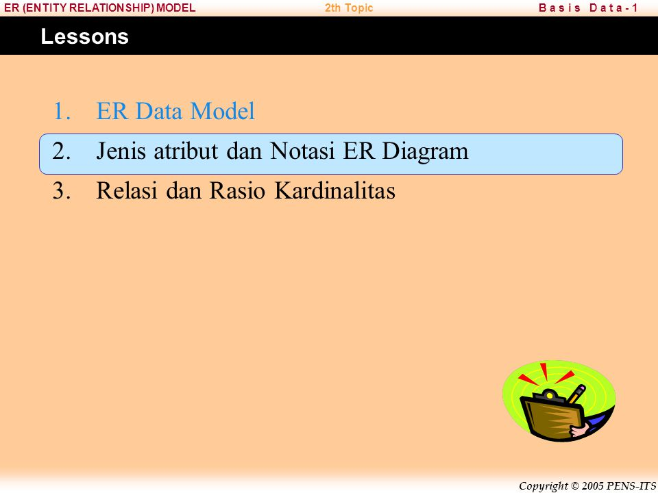 Copyright © 2005 PENS-ITS B a s i s D a t a - 1ER (ENTITY RELATIONSHIP) MODEL2th Topic ER Data Model Setiap atribut pada entitas memiliki kunci atribu