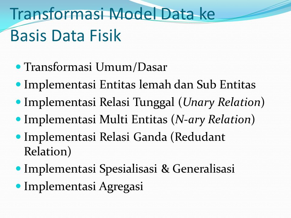 Transformasi Model Data ke Basis Data Fisik Transformasi Umum/Dasar Implementasi Entitas lemah dan Sub Entitas Implementasi Relasi Tunggal (Unary Relation) Implementasi Multi Entitas (N-ary Relation) Implementasi Relasi Ganda (Redudant Relation) Implementasi Spesialisasi & Generalisasi Implementasi Agregasi