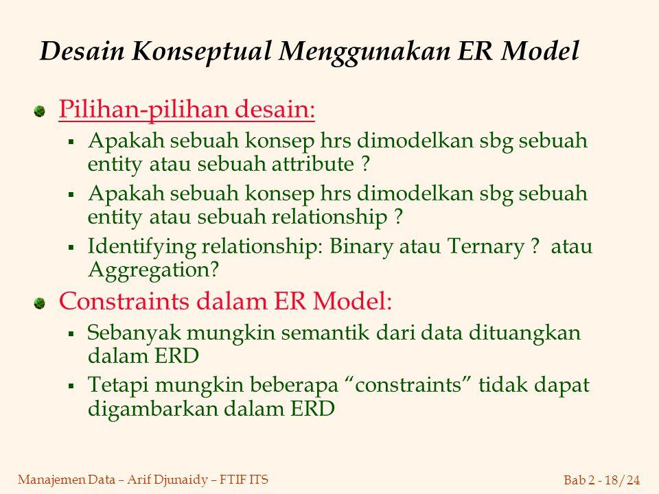 Bab 2 - 18/24 Manajemen Data – Arif Djunaidy – FTIF ITS Desain Konseptual Menggunakan ER Model Pilihan-pilihan desain:  Apakah sebuah konsep hrs dimo