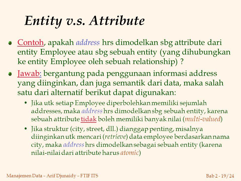 Bab 2 - 19/24 Manajemen Data – Arif Djunaidy – FTIF ITS Entity v.s. Attribute Contoh, apakah address hrs dimodelkan sbg attribute dari entity Employee