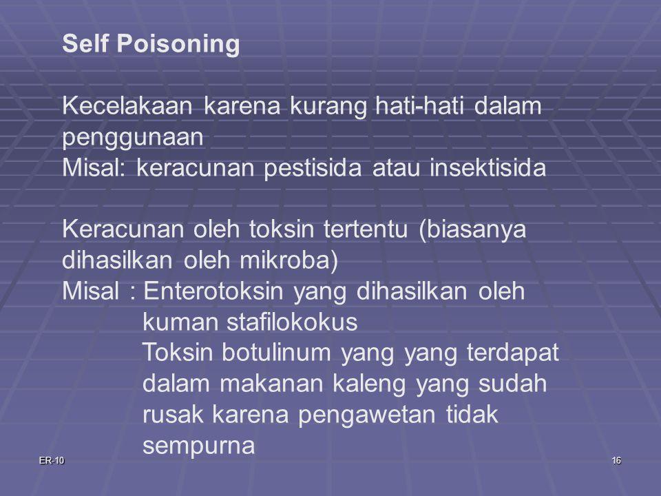 ER-1016 Self Poisoning Kecelakaan karena kurang hati-hati dalam penggunaan Misal: keracunan pestisida atau insektisida Keracunan oleh toksin tertentu (biasanya dihasilkan oleh mikroba) Misal : Enterotoksin yang dihasilkan oleh kuman stafilokokus Toksin botulinum yang yang terdapat dalam makanan kaleng yang sudah rusak karena pengawetan tidak sempurna