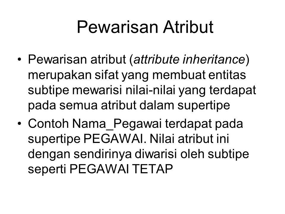 Pewarisan Atribut Pewarisan atribut (attribute inheritance) merupakan sifat yang membuat entitas subtipe mewarisi nilai-nilai yang terdapat pada semua