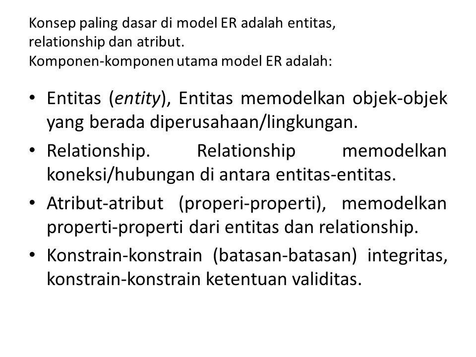 Konsep paling dasar di model ER adalah entitas, relationship dan atribut. Komponen-komponen utama model ER adalah: Entitas (entity), Entitas memodelka