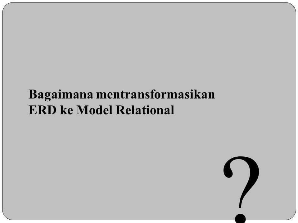 Bagaimana mentransformasikan ERD ke Model Relational ?