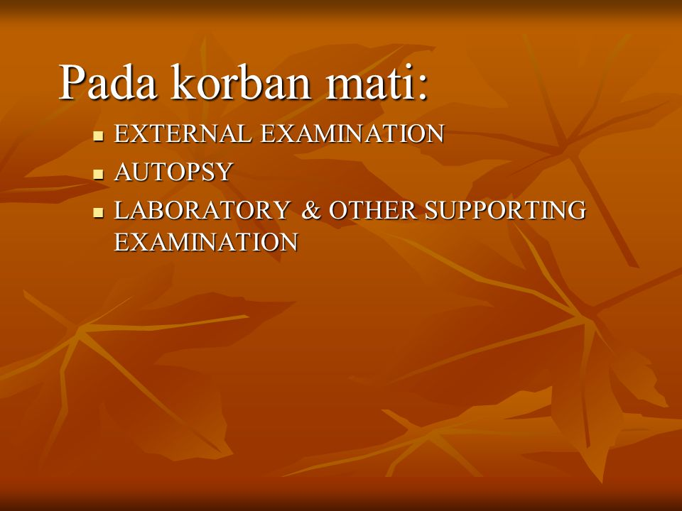 Pada korban mati: EXTERNAL EXAMINATION EXTERNAL EXAMINATION AUTOPSY AUTOPSY LABORATORY & OTHER SUPPORTING EXAMINATION LABORATORY & OTHER SUPPORTING EX