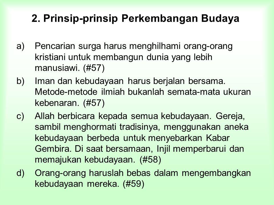 2. Prinsip-prinsip Perkembangan Budaya a)Pencarian surga harus menghilhami orang-orang kristiani untuk membangun dunia yang lebih manusiawi. (#57) b)I