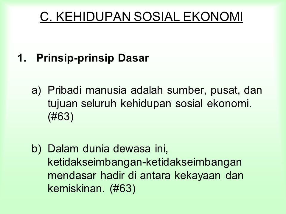 C. KEHIDUPAN SOSIAL EKONOMI 1.Prinsip-prinsip Dasar a)Pribadi manusia adalah sumber, pusat, dan tujuan seluruh kehidupan sosial ekonomi. (#63) b)Dalam