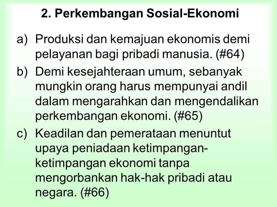 2. Perkembangan Sosial-Ekonomi a)Produksi dan kemajuan ekonomis demi pelayanan bagi pribadi manusia. (#64) b)Demi kesejahteraan umum, sebanyak mungkin