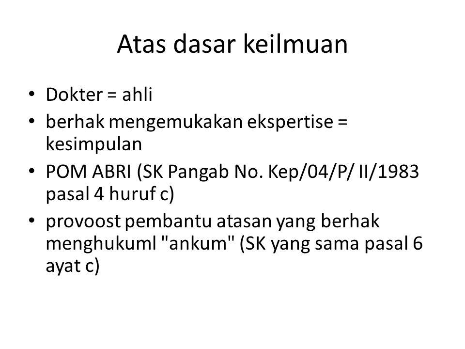 Atas dasar keilmuan Dokter = ahli berhak mengemukakan ekspertise = kesimpulan POM ABRI (SK Pangab No. Kep/04/P/ II/1983 pasal 4 huruf c) provoost pemb