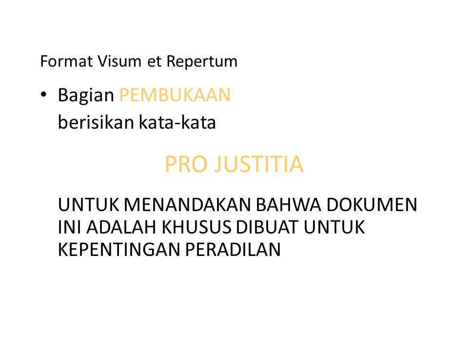 Format Visum et Repertum Bagian PEMBUKAAN berisikan kata-kata PRO JUSTITIA UNTUK MENANDAKAN BAHWA DOKUMEN INI ADALAH KHUSUS DIBUAT UNTUK KEPENTINGAN P