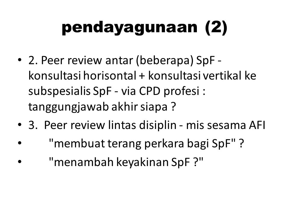 pendayagunaan (2) 2. Peer review antar (beberapa) SpF - konsultasi horisontal + konsultasi vertikal ke subspesialis SpF - via CPD profesi : tanggungja