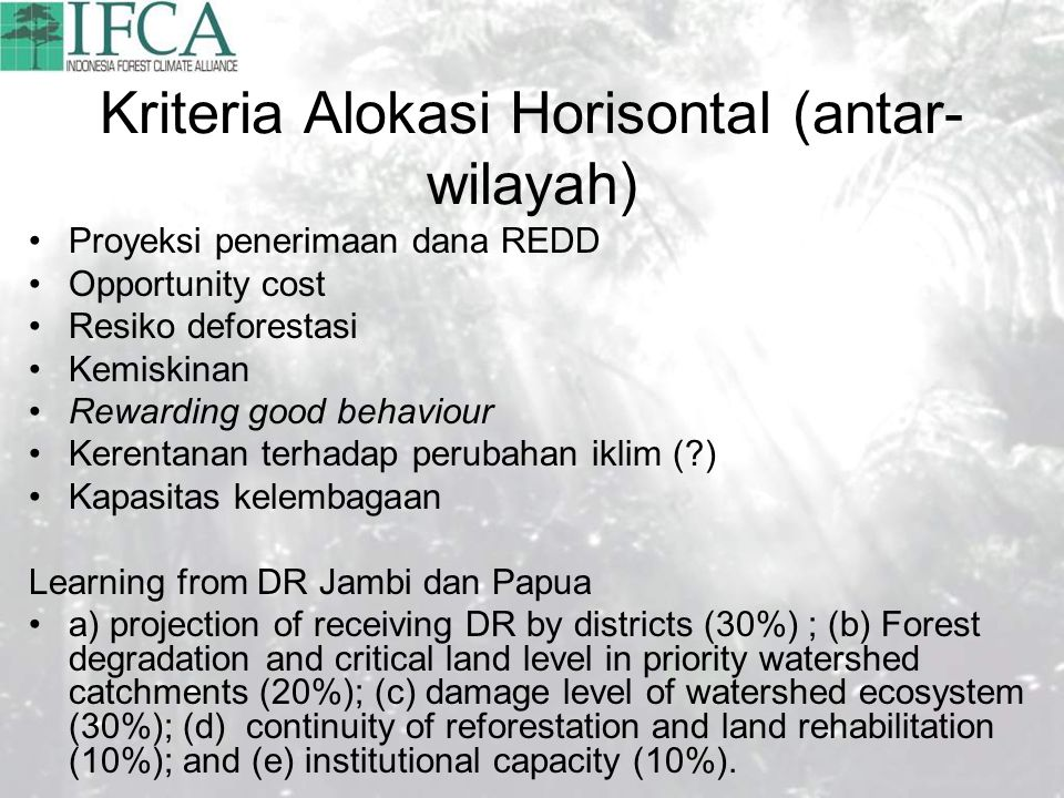 Kriteria Alokasi Horisontal (antar- wilayah) Proyeksi penerimaan dana REDD Opportunity cost Resiko deforestasi Kemiskinan Rewarding good behaviour Kerentanan terhadap perubahan iklim ( ) Kapasitas kelembagaan Learning from DR Jambi dan Papua a) projection of receiving DR by districts (30%) ; (b) Forest degradation and critical land level in priority watershed catchments (20%); (c) damage level of watershed ecosystem (30%); (d) continuity of reforestation and land rehabilitation (10%); and (e) institutional capacity (10%).