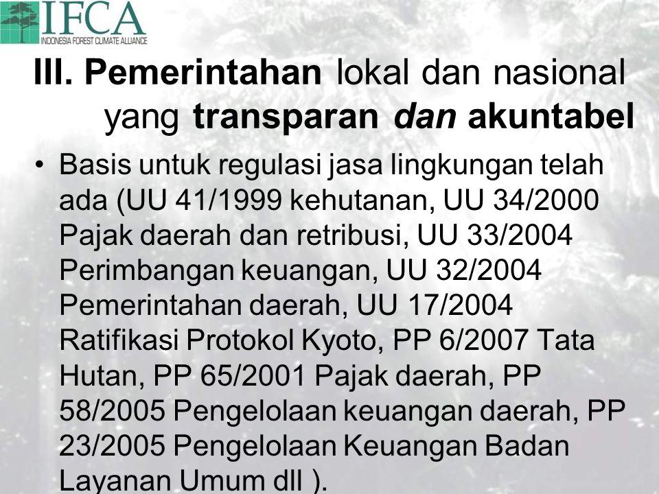 III. Pemerintahan lokal dan nasional yang transparan dan akuntabel Basis untuk regulasi jasa lingkungan telah ada (UU 41/1999 kehutanan, UU 34/2000 Pa