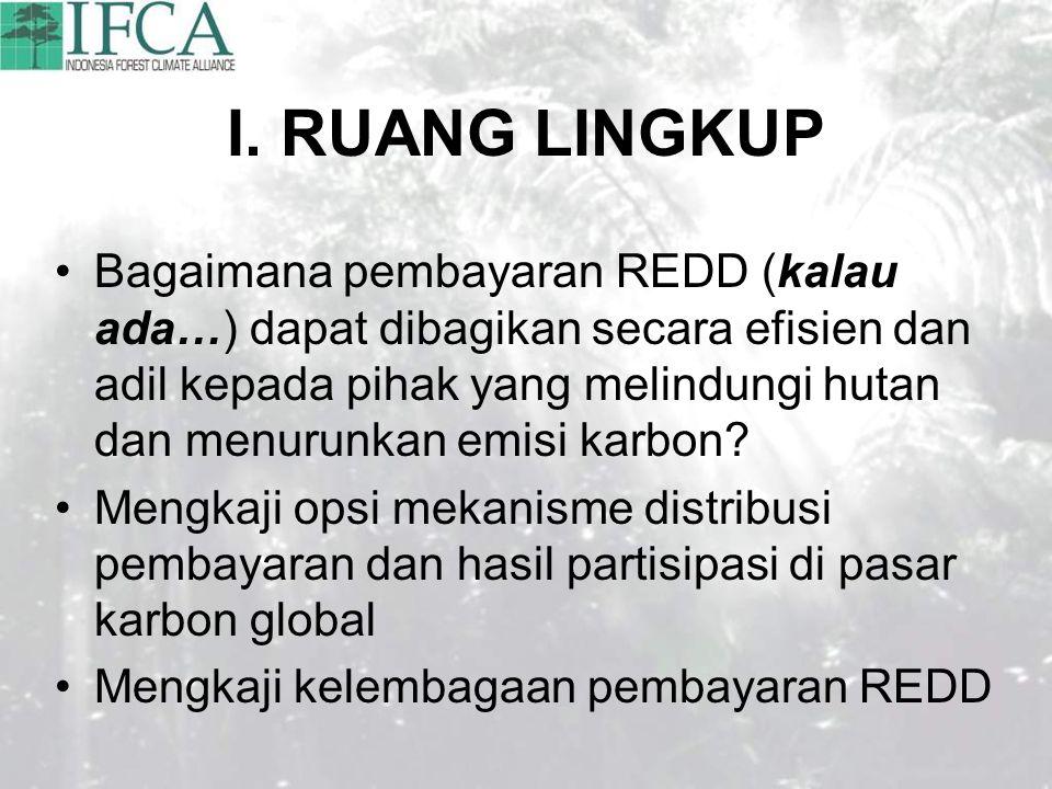 I. RUANG LINGKUP Bagaimana pembayaran REDD (kalau ada…) dapat dibagikan secara efisien dan adil kepada pihak yang melindungi hutan dan menurunkan emis