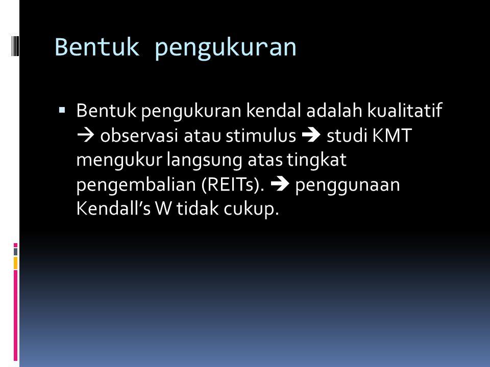 Bentuk pengukuran  Bentuk pengukuran kendal adalah kualitatif  observasi atau stimulus  studi KMT mengukur langsung atas tingkat pengembalian (REITs).