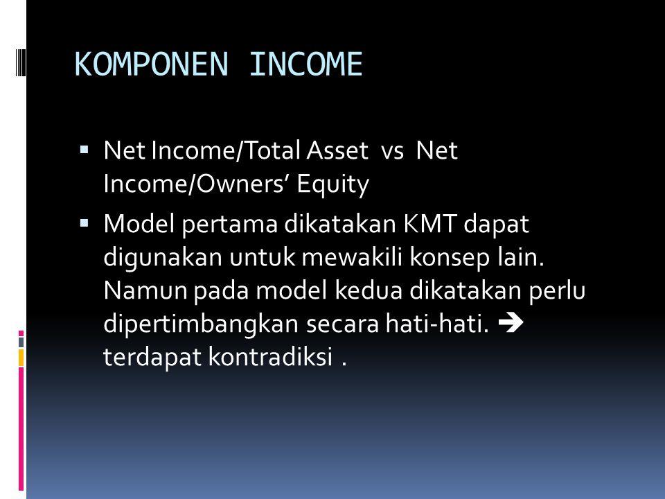 KOMPONEN INCOME  Net Income/Total Asset vs Net Income/Owners' Equity  Model pertama dikatakan KMT dapat digunakan untuk mewakili konsep lain.