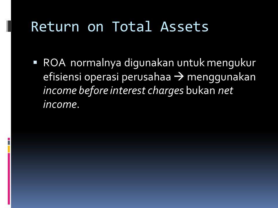 Return on Total Assets  ROA normalnya digunakan untuk mengukur efisiensi operasi perusahaa  menggunakan income before interest charges bukan net income.