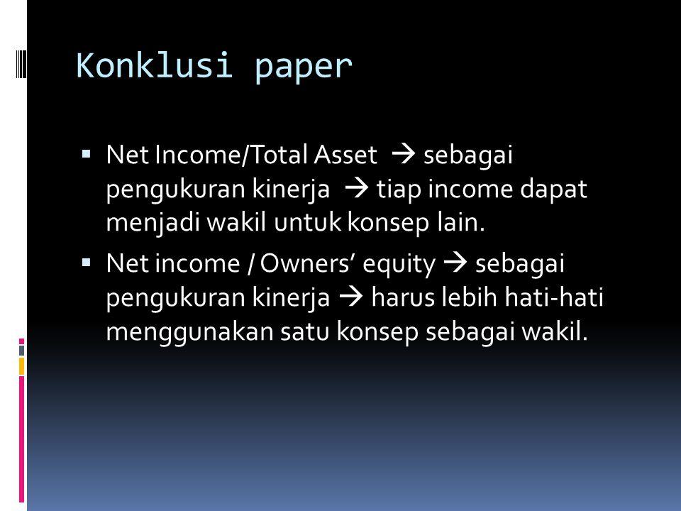 Konklusi paper  Net Income/Total Asset  sebagai pengukuran kinerja  tiap income dapat menjadi wakil untuk konsep lain.
